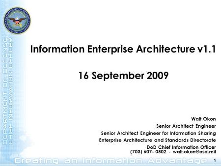 1 Information Enterprise Architecture v1.1 16 September 2009 1 Walt Okon Senior Architect Engineer Senior Architect Engineer for Information Sharing Enterprise.