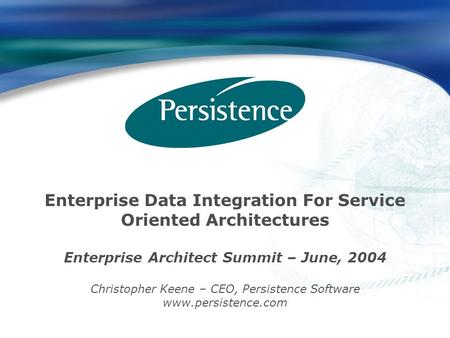Enterprise Data Integration For Service Oriented Architectures Enterprise Architect Summit – June, 2004 Christopher Keene – CEO, Persistence Software www.persistence.com.