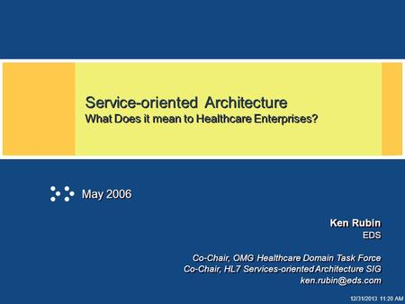 12/31/2013 11:20 AM Service-oriented Architecture What Does it mean to Healthcare Enterprises? May 2006 Ken Rubin EDS Co-Chair, OMG Healthcare Domain Task.