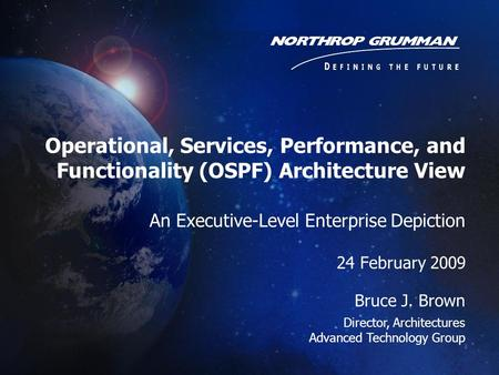 Operational, Services, Performance, and Functionality (OSPF) Architecture View An Executive-Level Enterprise Depiction 24 February 2009 Bruce J. Brown.