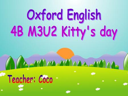 Oxford English 4B M3U2 Kitty's day Teacher: Coco.
