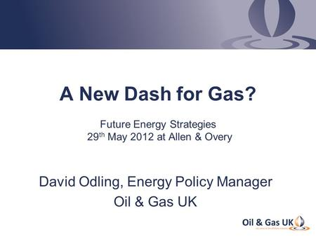 A New Dash for Gas? Future Energy Strategies 29 th May 2012 at Allen & Overy David Odling, Energy Policy Manager Oil & Gas UK.
