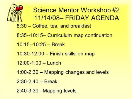 Science Mentor Workshop #2 11/14/08– FRIDAY AGENDA 8:30 – Coffee, tea, and breakfast 8:35--10:15– Curriculum map continuation 10:15--10:25 – Break 10:30-12:00.