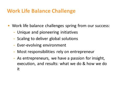 Work Life Balance. Work Life Balance Challenge Work life balance challenges spring from our success: - Unique and pioneering initiatives - Scaling to.