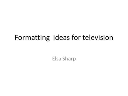 Formatting ideas for television Elsa Sharp. Session Plan 09.30Your presentations on TV shows 10.00Recap on formats, ideas, genres, devices 10.15Show clips.