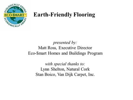 Earth-Friendly Flooring presented by: Matt Ross, Executive Director Eco-$mart Homes and Buildings Program with special thanks to: Lynn Shelton, Natural.