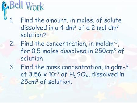 1.Find the amount, in moles, of solute dissolved in a 4 dm 3 of a 2 mol dm 3 solution? 2.Find the concentration, in moldm -3, for 0.5 moles dissolved in.