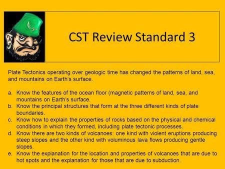 CST Review Standard 3 Plate Tectonics operating over geologic time has changed the patterns of land, sea, and mountains on Earth's surface. Know the features.
