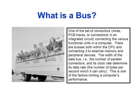 What is a Bus? One of the set of conductors (wires, PCB tracks, or connections in an integrated circuit) connecting the various functional units in a computer.