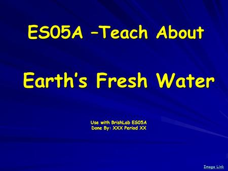 ES05A –Teach About Earths Fresh Water Use with BrishLab ES05A Done By: XXX Period XX Image Link Image Link.