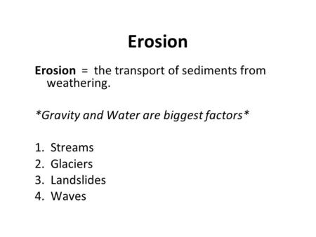 Erosion Erosion = the transport of sediments from weathering. *Gravity and Water are biggest factors* 1. Streams 2. Glaciers 3. Landslides 4. Waves.