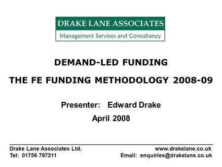 DEMAND-LED FUNDING THE FE FUNDING METHODOLOGY 2008-09 Presenter: Edward Drake April 2008 _______________________________________________________ Drake.
