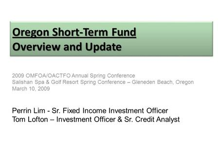 Oregon Short-Term Fund Overview and Update 2009 OMFOA/OACTFO Annual Spring Conference Salishan Spa & Golf Resort Spring Conference – Gleneden Beach, Oregon.