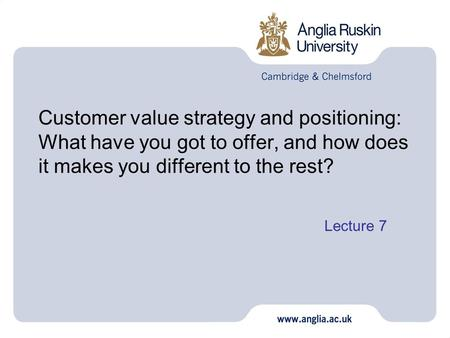 Customer value strategy and positioning: What have you got to offer, and how does it makes you different to the rest? Lecture 7 1.