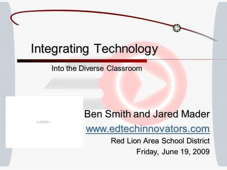 Integrating Technology Into the Diverse Classroom Ben Smith and Jared Mader www.edtechinnovators.com Red Lion Area School District Friday, June 19, 2009.