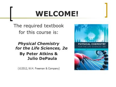 WELCOME! The required textbook for this course is: Physical Chemistry for the Life Sciences, 2e By Peter Atkins & Julio DePaula ( ©2012, W.H. Freeman &