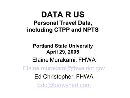 DATA R US Personal Travel Data, including CTPP and NPTS DATA R US Personal Travel Data, including CTPP and NPTS Portland State University April 29, 2005.