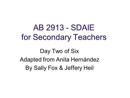 AB 2913 - SDAIE for Secondary Teachers Day Two of Six Adapted from Anita Hernández By Sally Fox & Jeffery Heil.