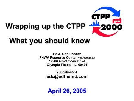 Wrapping up the CTPP Wrapping up the CTPP What you should know What you should know Ed J. Christopher FHWA Resource Center near Chicago 19900 Governors.