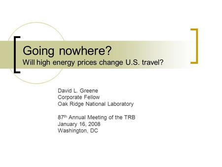 Going nowhere? Will high energy prices change U.S. travel? David L. Greene Corporate Fellow Oak Ridge National Laboratory 87 th Annual Meeting of the TRB.