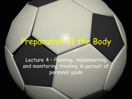 Preparation of the Body Lecture 4 – Planning, implementing and monitoring training in pursuit of personal goals.
