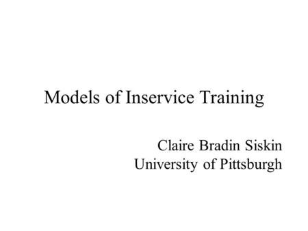 Models of Inservice Training Claire Bradin Siskin University of Pittsburgh.