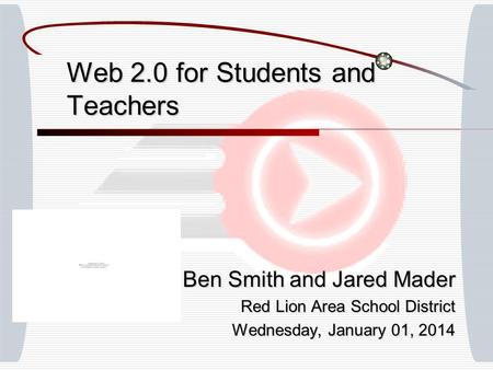 Web 2.0 for Students and Teachers Ben Smith and Jared Mader Red Lion Area School District Wednesday, January 01, 2014Wednesday, January 01, 2014Wednesday,