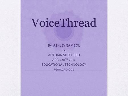 VoiceThread By: ASHLEY GAMBOL & AUTUMN SHEPHERD APRIL 10 TH 2012 EDUCATIONAL TECHNOLOGY 5500:230-004.