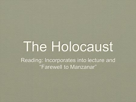 The Holocaust Reading: Incorporates into lecture and Farewell to Manzanar.