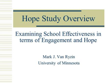 Hope Study Overview Mark J. Van Ryzin University of Minnesota Examining School Effectiveness in terms of Engagement and Hope.