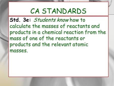 CA Standards Std. 3e: Students know how to calculate the masses of reactants and products in a chemical reaction from the mass of one of the reactants.