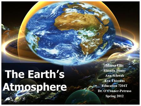 Marva Ellis Rhonda Penny Ann Schwab Eva Thierens Education 7204T Dr. OConner-Petruso Spring 2012 The Earths Atmosphere.