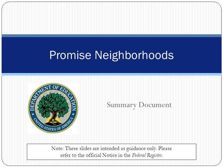 Summary Document Promise Neighborhoods Note: These slides are intended as guidance only. Please refer to the official Notice in the Federal Register.