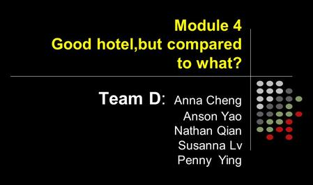 Module 4 Good hotel,but compared to what? Team D: Anna Cheng Anson Yao Nathan Qian Susanna Lv Penny Ying.