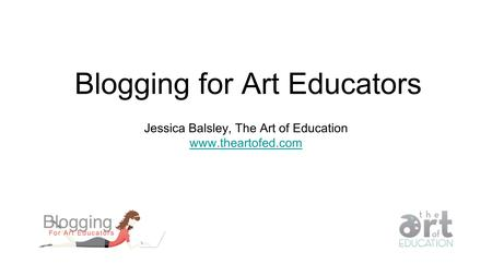 Blogging for Art Educators Jessica Balsley, The Art of Education www.theartofed.com.