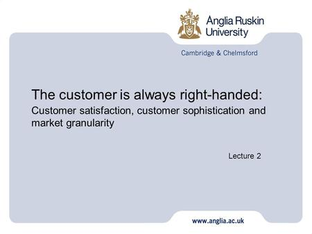 The customer is always right-handed: Customer satisfaction, customer sophistication and market granularity Lecture 2.