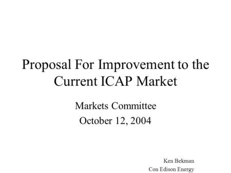 Proposal For Improvement to the Current ICAP Market Markets Committee October 12, 2004 Ken Bekman Con Edison Energy.