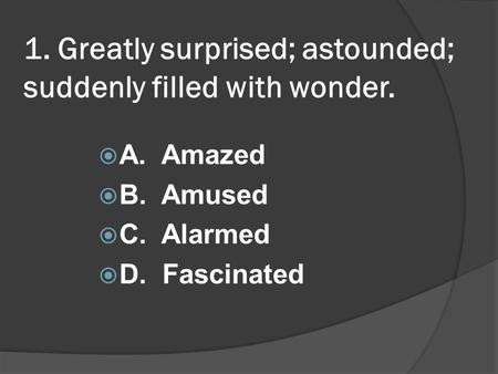 1. Greatly surprised; astounded; suddenly filled with wonder. A. Amazed B. Amused C. Alarmed D. Fascinated.