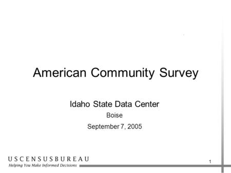 1 American Community Survey Idaho State Data Center Boise September 7, 2005.