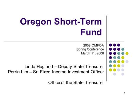 1 Oregon Short-Term Fund 2008 OMFOA Spring Conference March 11, 2008 Linda Haglund – Deputy State Treasurer Perrin Lim – Sr. Fixed Income Investment Officer.