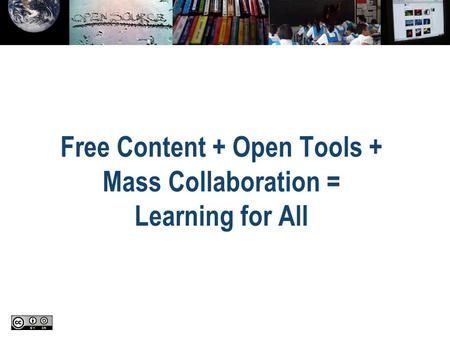 Free Content + Open Tools + Mass Collaboration = Learning for All.