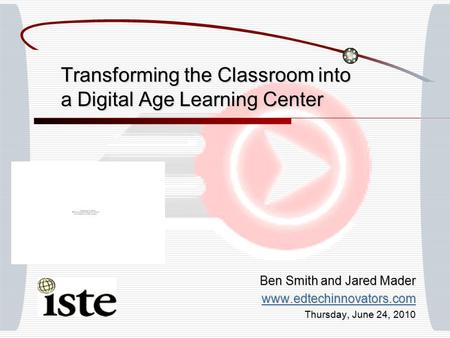 Transforming the Classroom into a Digital Age Learning Center Ben Smith and Jared Mader www.edtechinnovators.com Thursday, June 24, 2010.