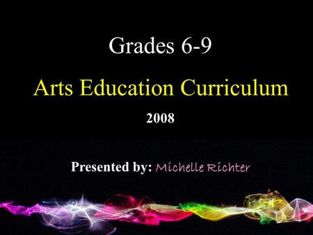 Grades 6-9 Arts Education Curriculum 2008 Presented by: Michelle Richter.