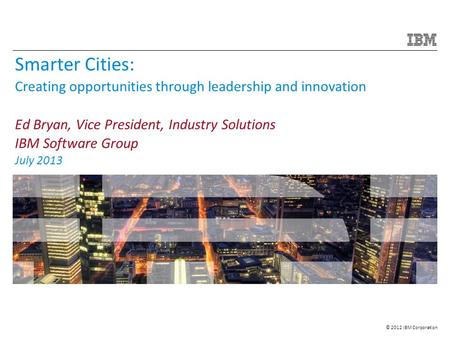 © 2012 IBM Corporation Smarter Cities: Creating opportunities through leadership and innovation Ed Bryan, Vice President, Industry Solutions IBM Software.
