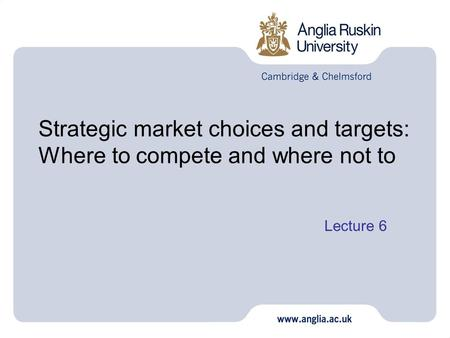 Strategic market choices and targets: Where to compete and where not to Lecture 6 1.
