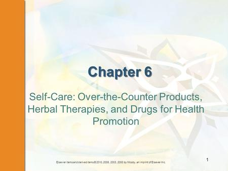 Elsevier items and derived items © 2010, 2006, 2003, 2000 by Mosby, an imprint of Elsevier Inc. 1 Chapter 6 Self-Care: Over-the-Counter Products, Herbal.