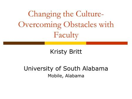 Changing the Culture- Overcoming Obstacles with Faculty Kristy Britt University of South Alabama Mobile, Alabama.