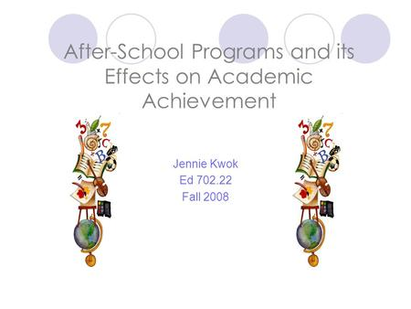 After-School Programs and its Effects on Academic Achievement Jennie Kwok Ed 702.22 Fall 2008.