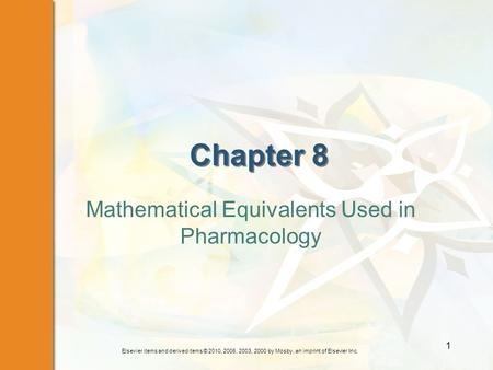 Elsevier items and derived items © 2010, 2006, 2003, 2000 by Mosby, an imprint of Elsevier Inc. 1 Chapter 8 Mathematical Equivalents Used in Pharmacology.