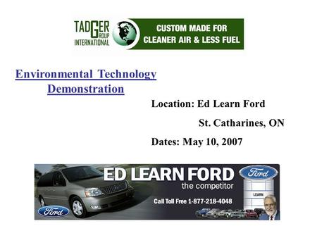 Environmental Technology Demonstration Location: Ed Learn Ford St. Catharines, ON Dates: May 10, 2007.